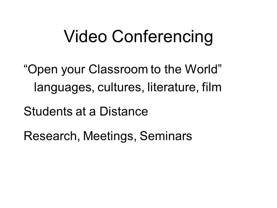 Video Conferencing Open your Classroom to the World languages, cultures, literature, film Students at a Distance Research, Meetings, Seminars