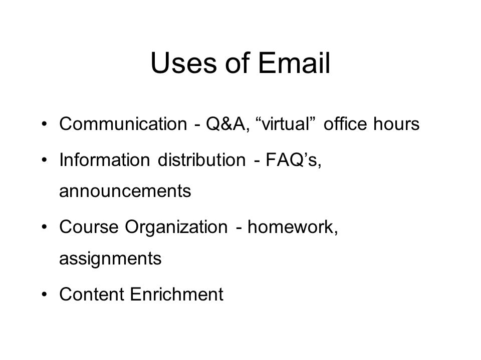 Uses of Email Communication - Q&A, virtual office hours Information distribution - FAQ's, announcements Course Organization - homework, assignments Content Enrichment