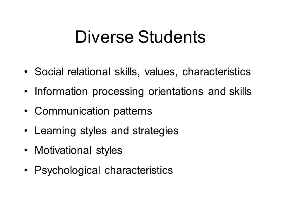 Diverse Students Social relational skills, values, characteristics Information processing orientations and skills Communication patterns Learning styles and strategies Motivational styles Psychological characteristics