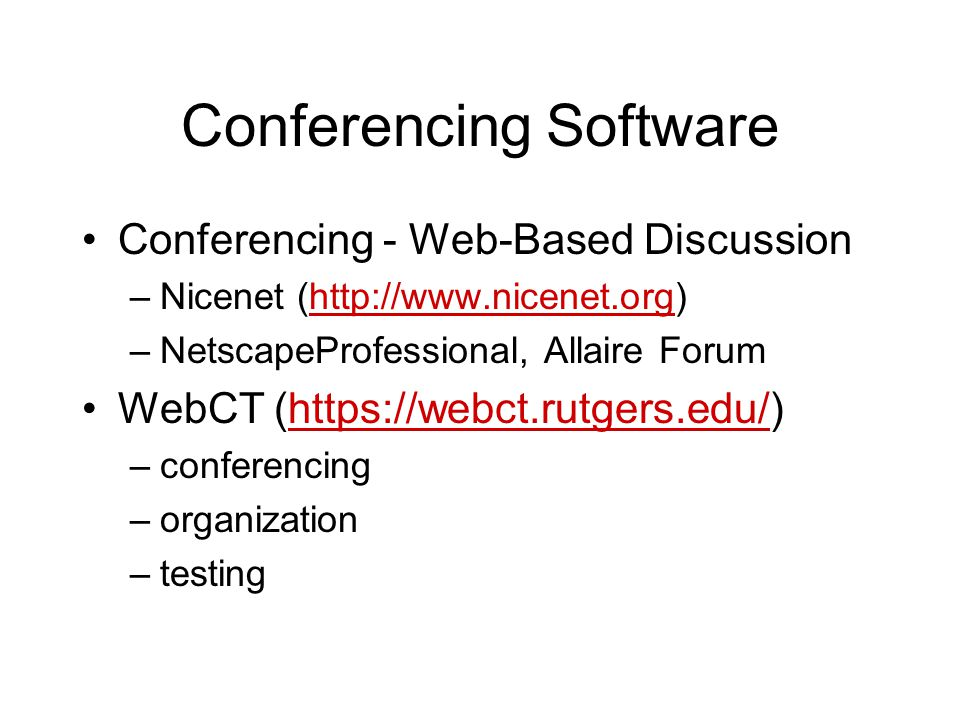 Conferencing Software Conferencing - Web-Based Discussion –Nicenet (http://www.nicenet.org)http://www.nicenet.org –NetscapeProfessional, Allaire Forum WebCT (https://webct.rutgers.edu/)https://webct.rutgers.edu/ –conferencing –organization –testing