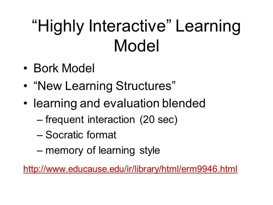 Highly Interactive Learning Model Bork Model New Learning Structures learning and evaluation blended –frequent interaction (20 sec) –Socratic format –memory of learning style http://www.educause.edu/ir/library/html/erm9946.html