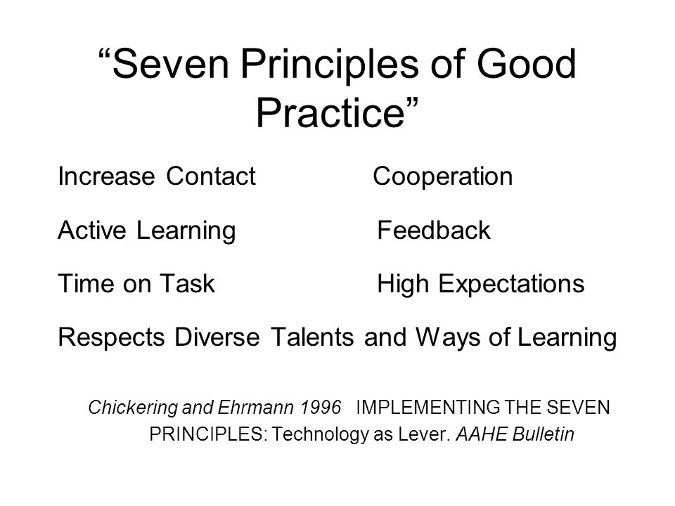 Seven Principles of Good Practice Increase Contact Cooperation Active Learning Feedback Time on Task High Expectations Respects Diverse Talents and Ways of Learning Chickering and Ehrmann 1996 IMPLEMENTING THE SEVEN PRINCIPLES: Technology as Lever.