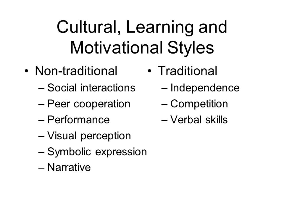Cultural, Learning and Motivational Styles Non-traditional –Social interactions –Peer cooperation –Performance –Visual perception –Symbolic expression –Narrative Traditional –Independence –Competition –Verbal skills