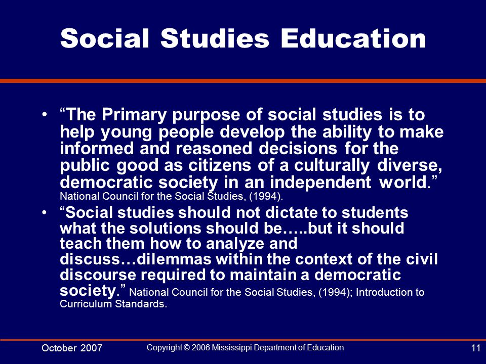 October 2007 Copyright © 2006 Mississippi Department of Education 11 Social Studies Education The Primary purpose of social studies is to help young people develop the ability to make informed and reasoned decisions for the public good as citizens of a culturally diverse, democratic society in an independent world. National Council for the Social Studies, (1994).