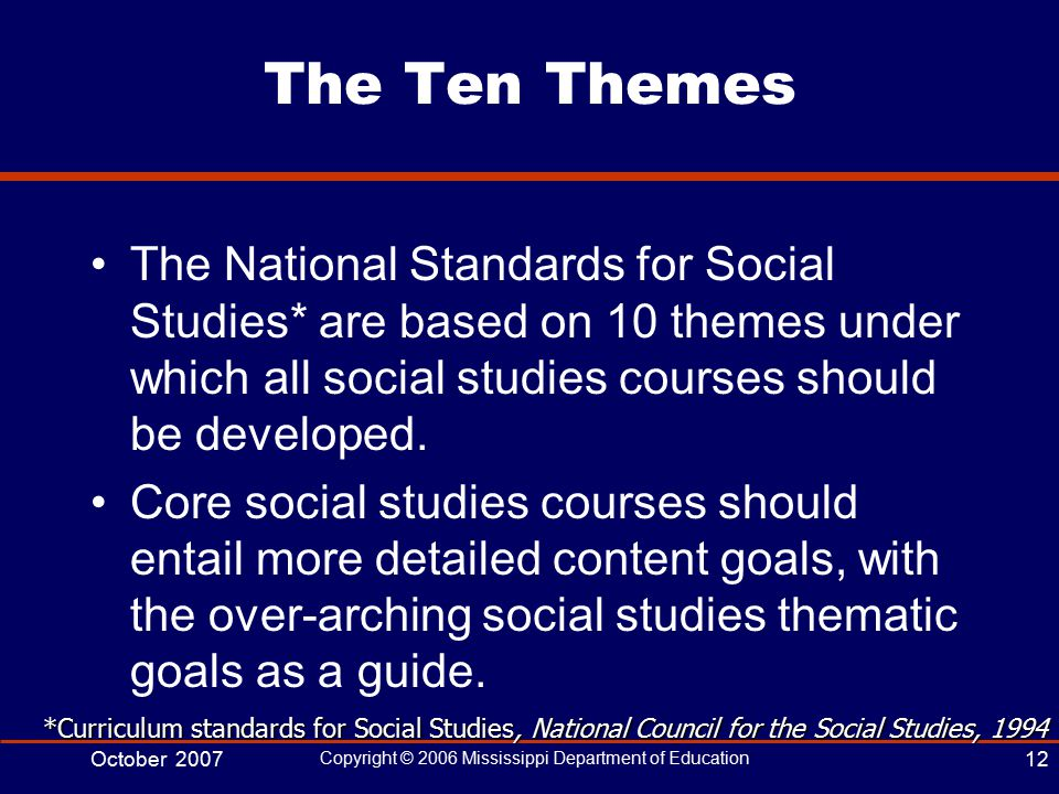 October 2007 Copyright © 2006 Mississippi Department of Education 12 The Ten Themes The National Standards for Social Studies* are based on 10 themes under which all social studies courses should be developed.