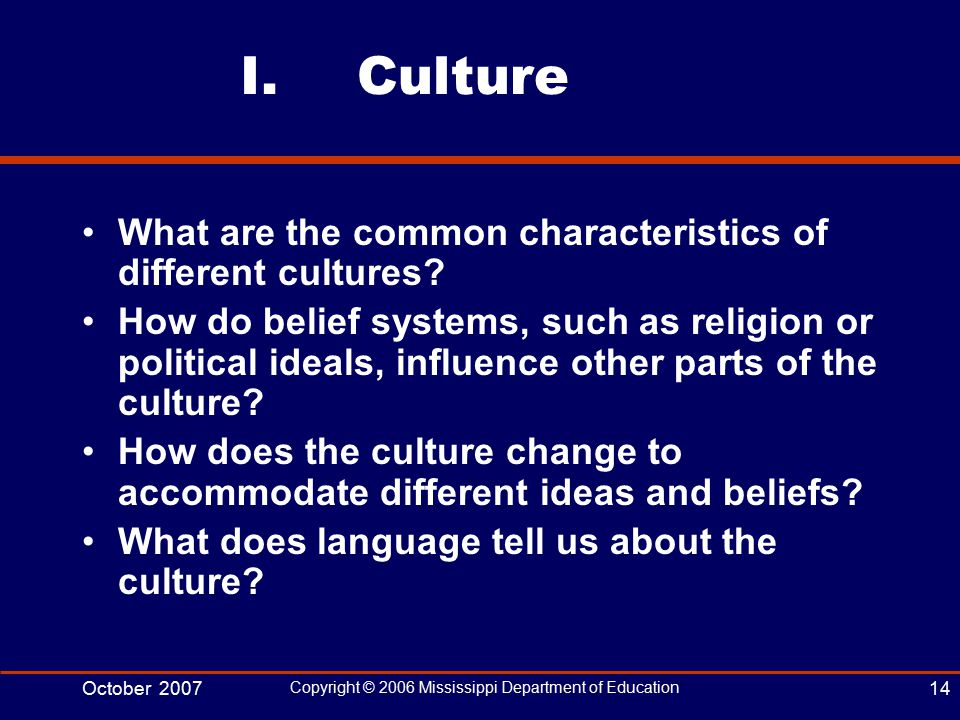 October 2007 Copyright © 2006 Mississippi Department of Education 14 I.Culture What are the common characteristics of different cultures.