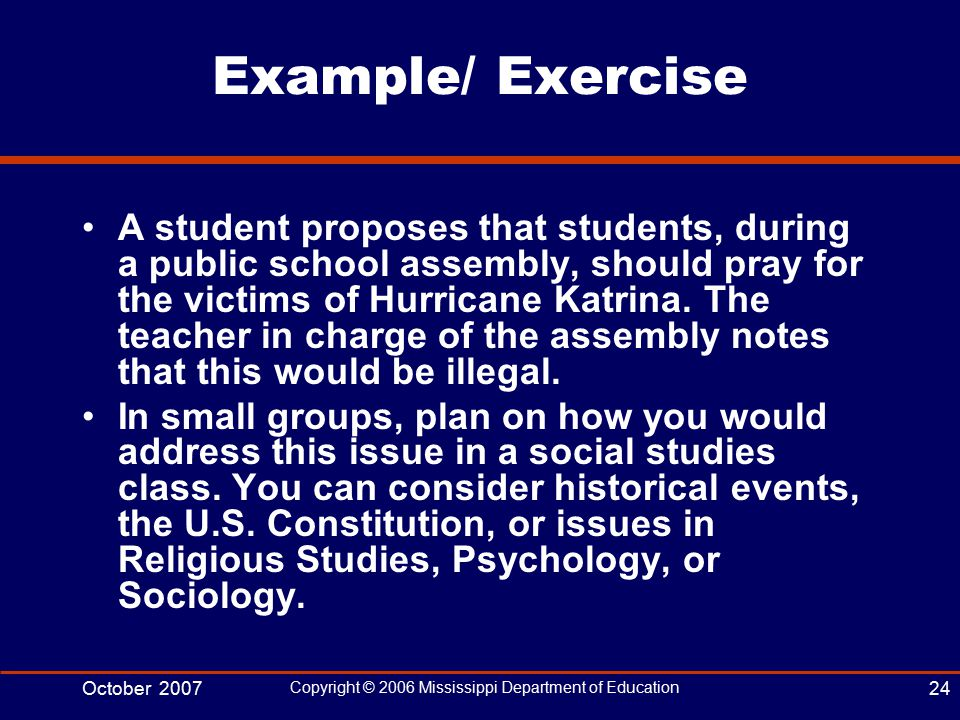 October 2007 Copyright © 2006 Mississippi Department of Education 24 Example/ Exercise A student proposes that students, during a public school assembly, should pray for the victims of Hurricane Katrina.