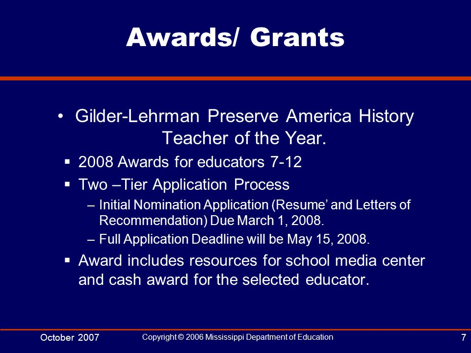 October 2007 Copyright © 2006 Mississippi Department of Education 7 Awards/ Grants Gilder-Lehrman Preserve America History Teacher of the Year.
