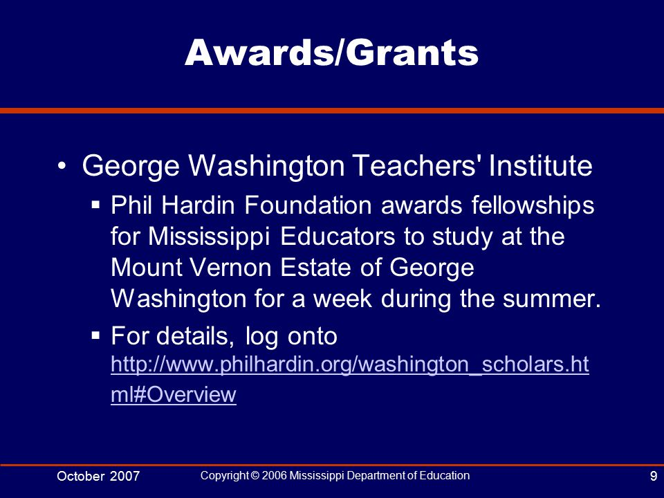 October 2007 Copyright © 2006 Mississippi Department of Education 9 Awards/Grants George Washington Teachers Institute  Phil Hardin Foundation awards fellowships for Mississippi Educators to study at the Mount Vernon Estate of George Washington for a week during the summer.