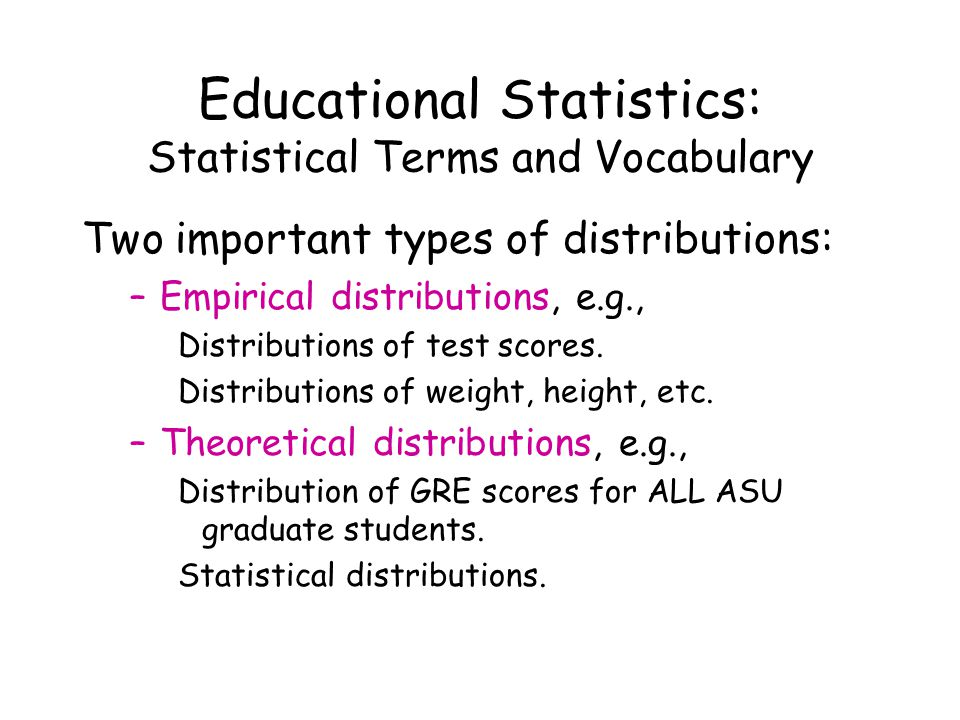 Educational Statistics: Statistical Terms and Vocabulary Two important types of distributions: –Empirical distributions, e.g., Distributions of test scores.