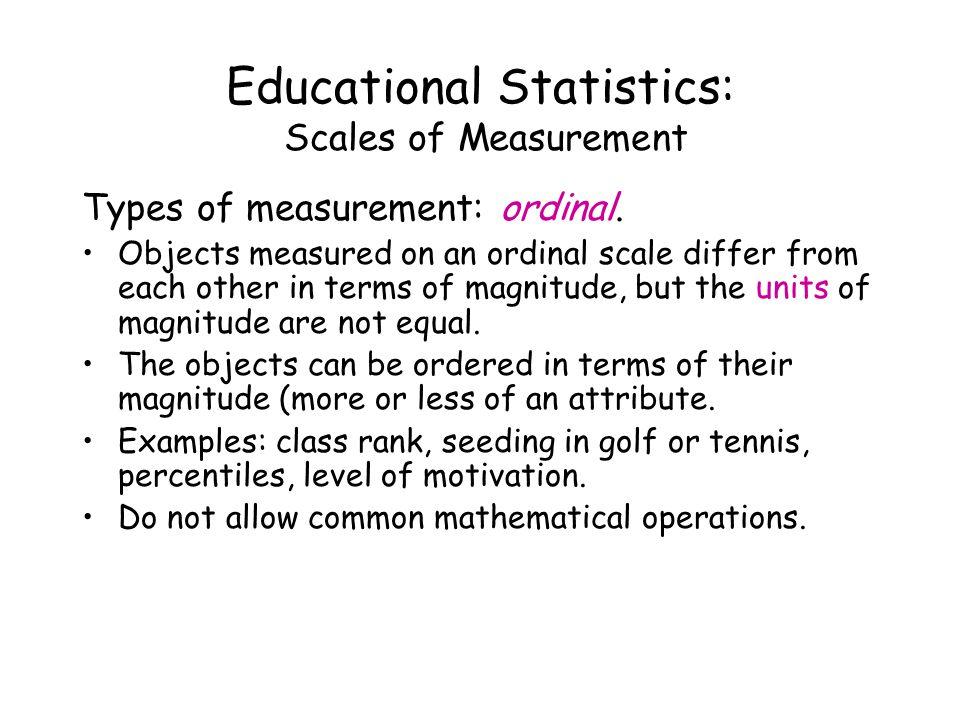 Educational Statistics: Scales of Measurement Types of measurement: ordinal.