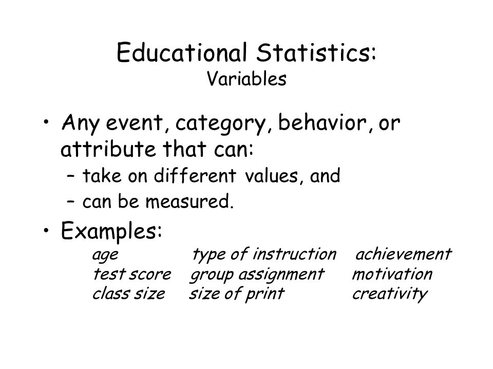 Educational Statistics: Variables Any event, category, behavior, or attribute that can: –take on different values, and –can be measured.
