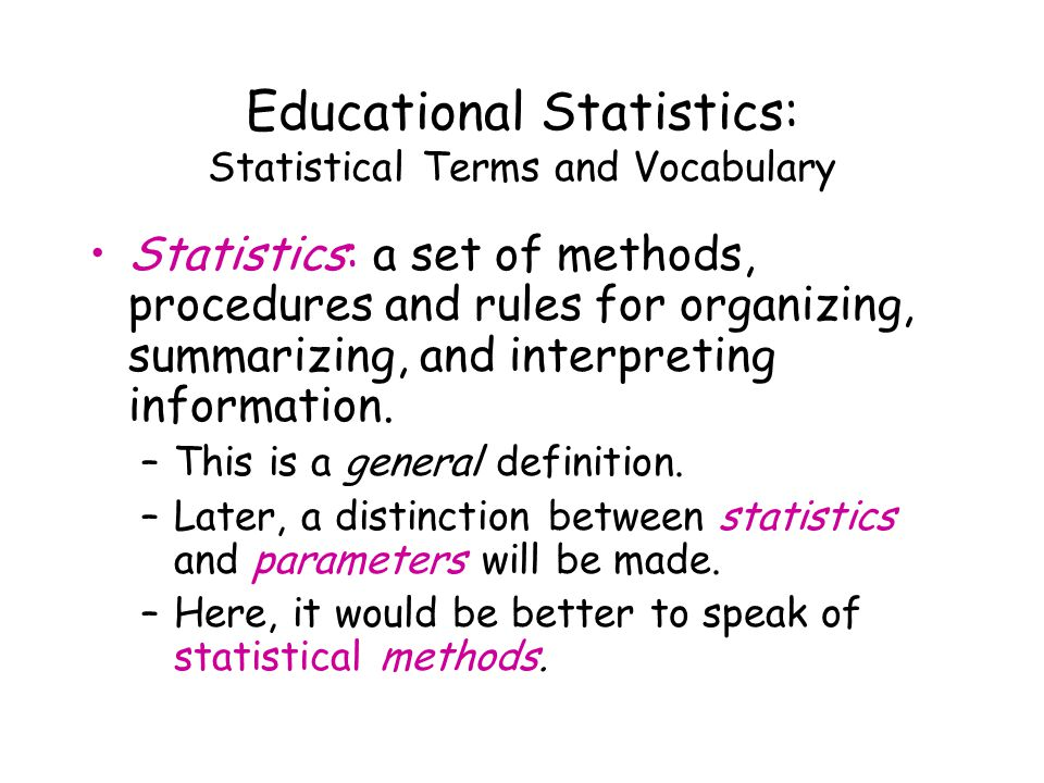 Educational Statistics: Statistical Terms and Vocabulary Statistics: a set of methods, procedures and rules for organizing, summarizing, and interpreting information.