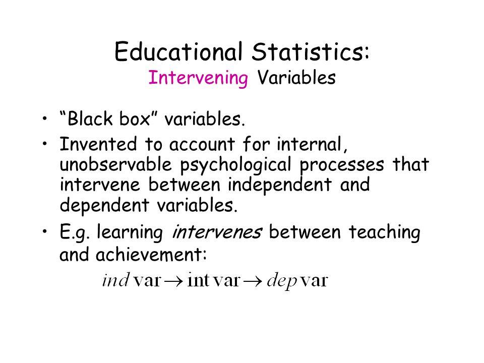 Educational Statistics: Intervening Variables Black box variables.