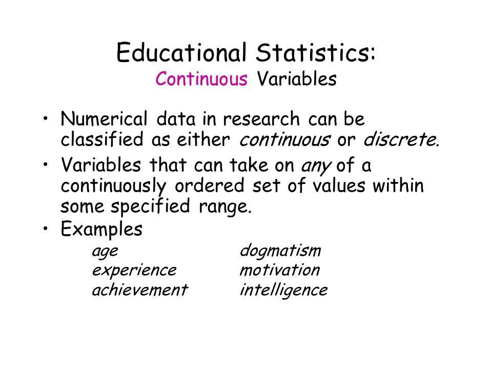 Educational Statistics: Continuous Variables Numerical data in research can be classified as either continuous or discrete.