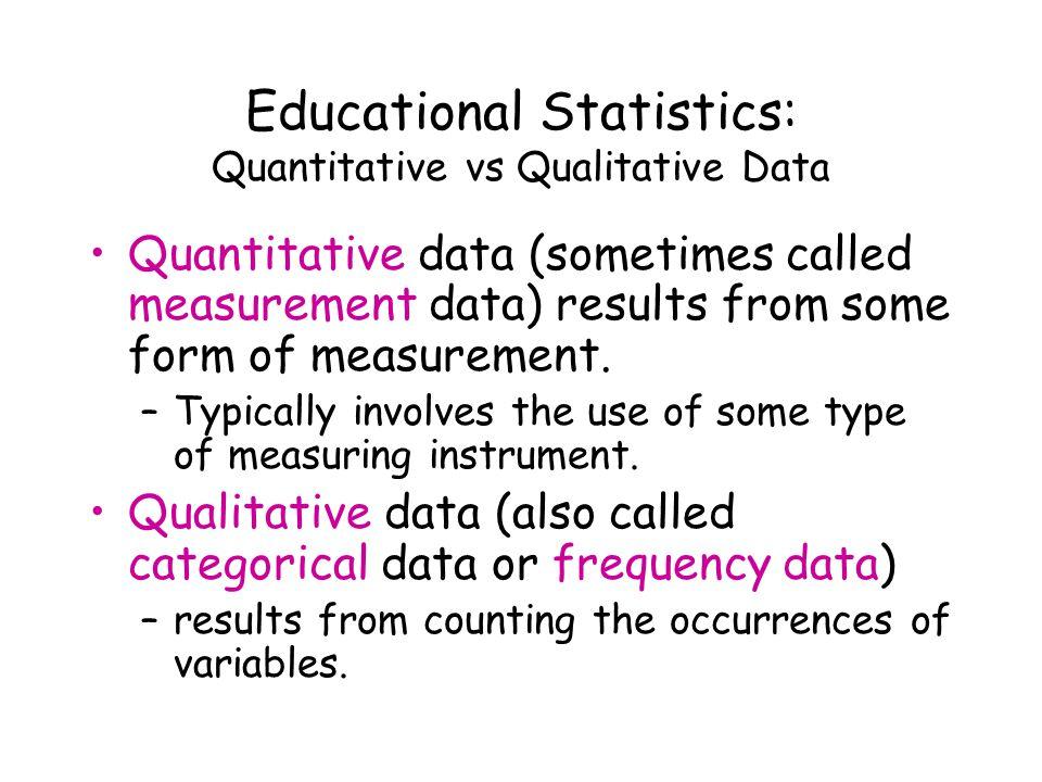Educational Statistics: Quantitative vs Qualitative Data Quantitative data (sometimes called measurement data) results from some form of measurement.