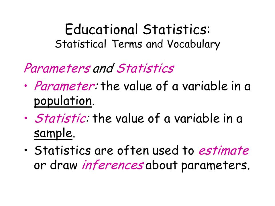 Educational Statistics: Statistical Terms and Vocabulary Parameters and Statistics Parameter: the value of a variable in a population.
