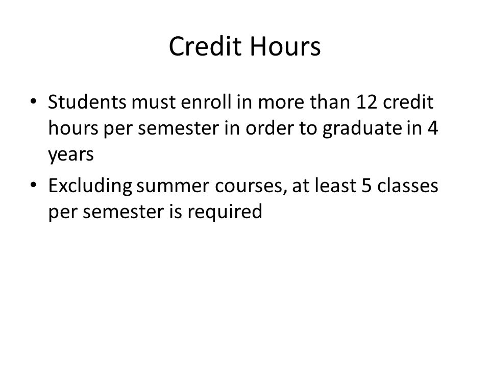 Credit Hours Students must enroll in more than 12 credit hours per semester in order to graduate in 4 years Excluding summer courses, at least 5 classes per semester is required