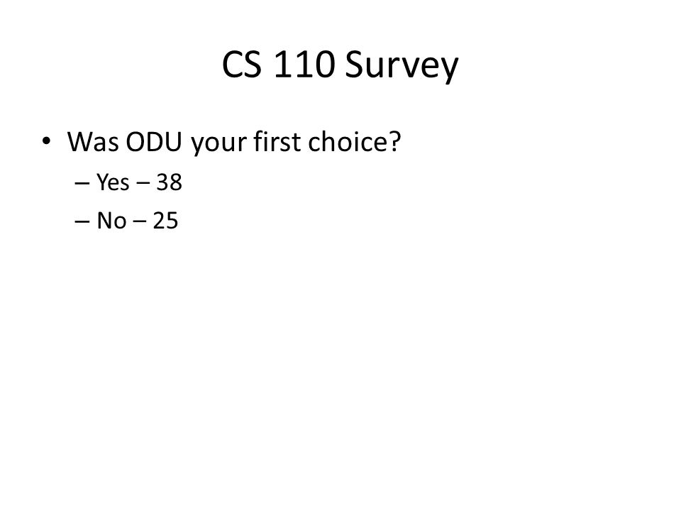 CS 110 Survey Was ODU your first choice? – Yes – 38 – No – 25