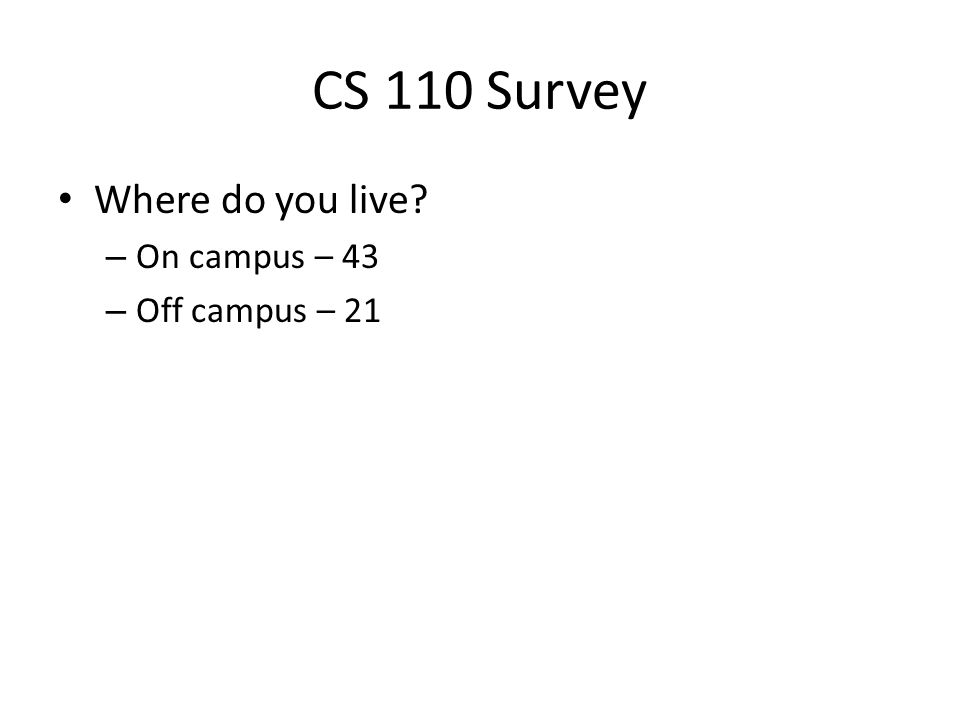 CS 110 Survey Where do you live? – On campus – 43 – Off campus – 21