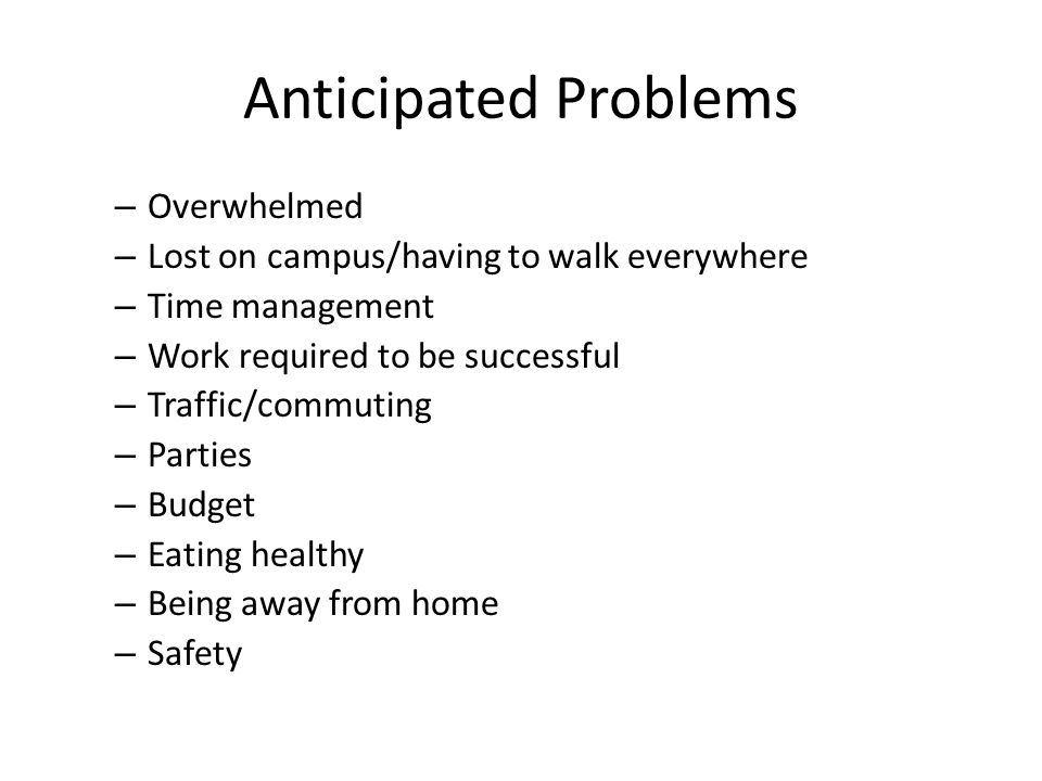 Anticipated Problems – Overwhelmed – Lost on campus/having to walk everywhere – Time management – Work required to be successful – Traffic/commuting – Parties – Budget – Eating healthy – Being away from home – Safety