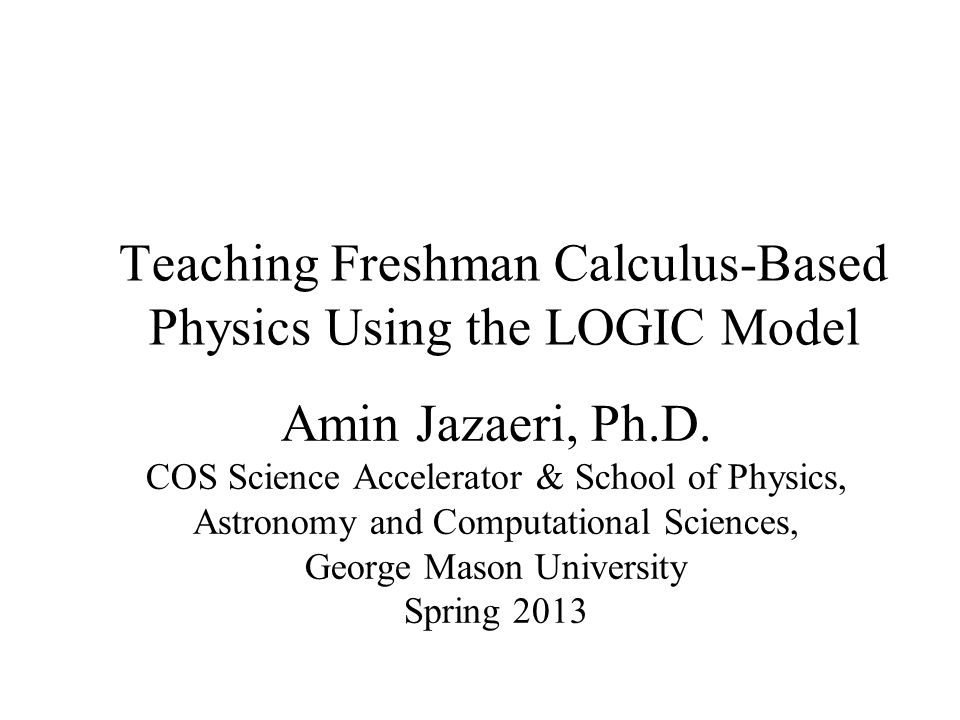 Teaching Freshman Calculus-Based Physics Using the LOGIC Model Amin Jazaeri, Ph.D. COS Science Accelerator & School of Physics, Astronomy and Computat