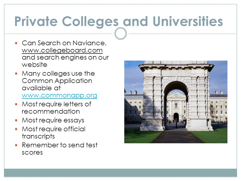 Private Colleges and Universities Can Search on Naviance, www.collegeboard.com and search engines on our website Many colleges use the Common Application available at www.commonapp.org www.commonapp.org Most require letters of recommendation Most require essays Most require official transcripts Remember to send test scores
