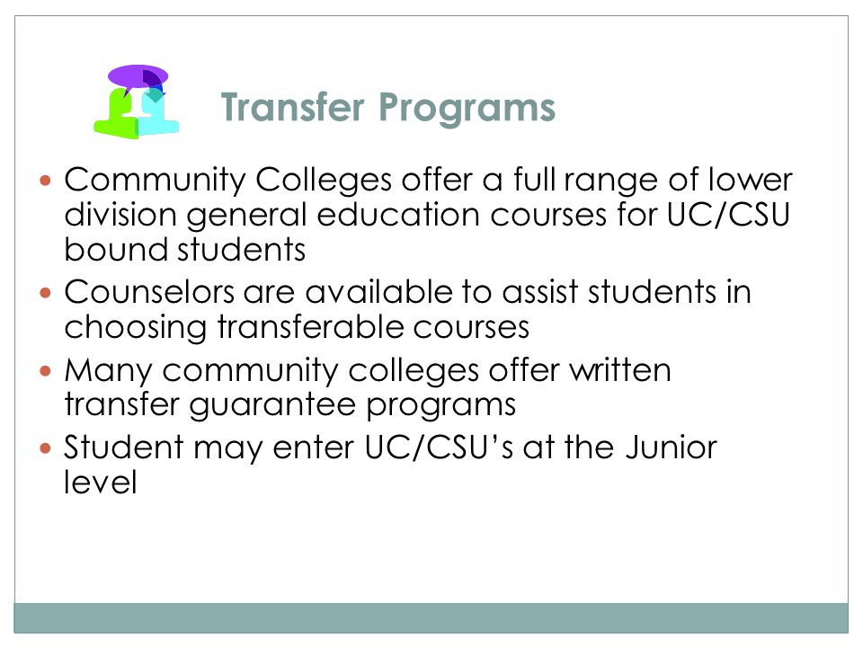 Transfer Programs Community Colleges offer a full range of lower division general education courses for UC/CSU bound students Counselors are available to assist students in choosing transferable courses Many community colleges offer written transfer guarantee programs Student may enter UC/CSU's at the Junior level
