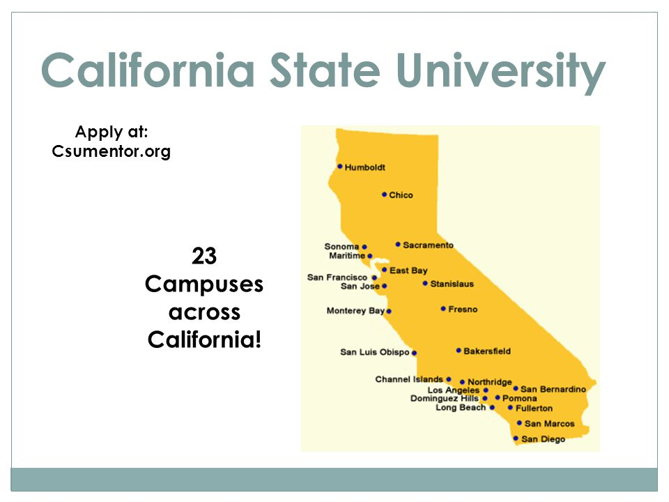 California State University Apply at: Csumentor.org 23 Campuses across California!