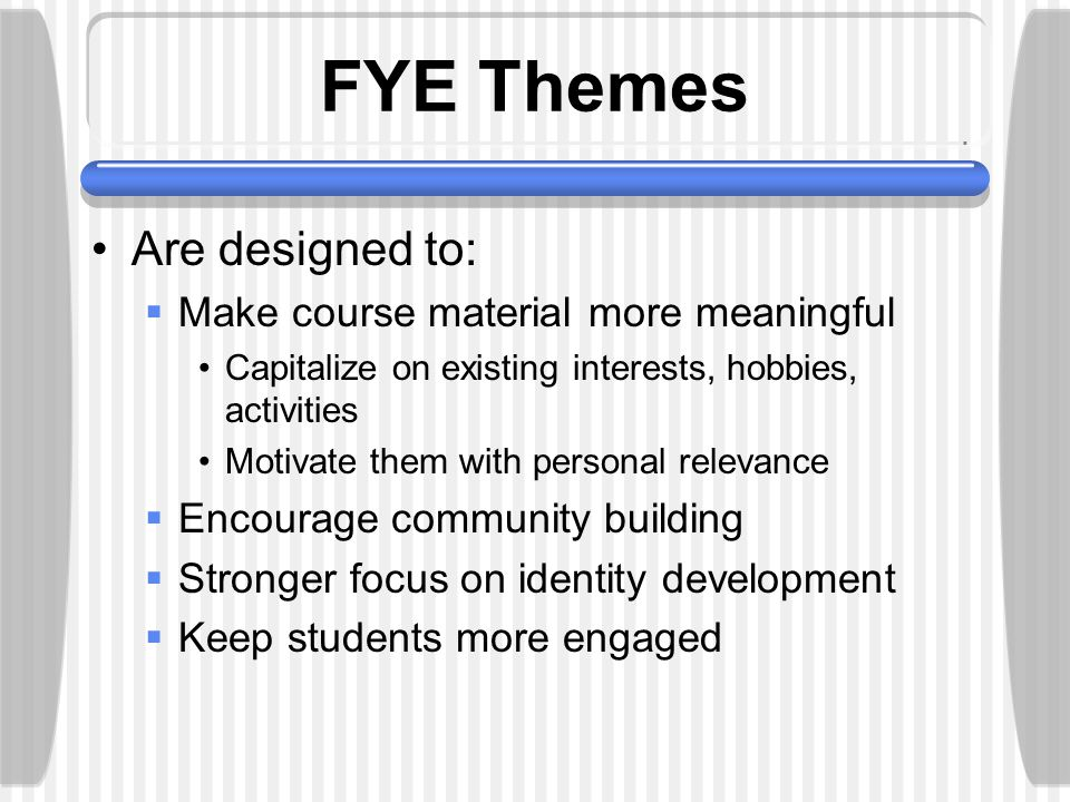 FYE Themes Are designed to:  Make course material more meaningful Capitalize on existing interests, hobbies, activities Motivate them with personal relevance  Encourage community building  Stronger focus on identity development  Keep students more engaged