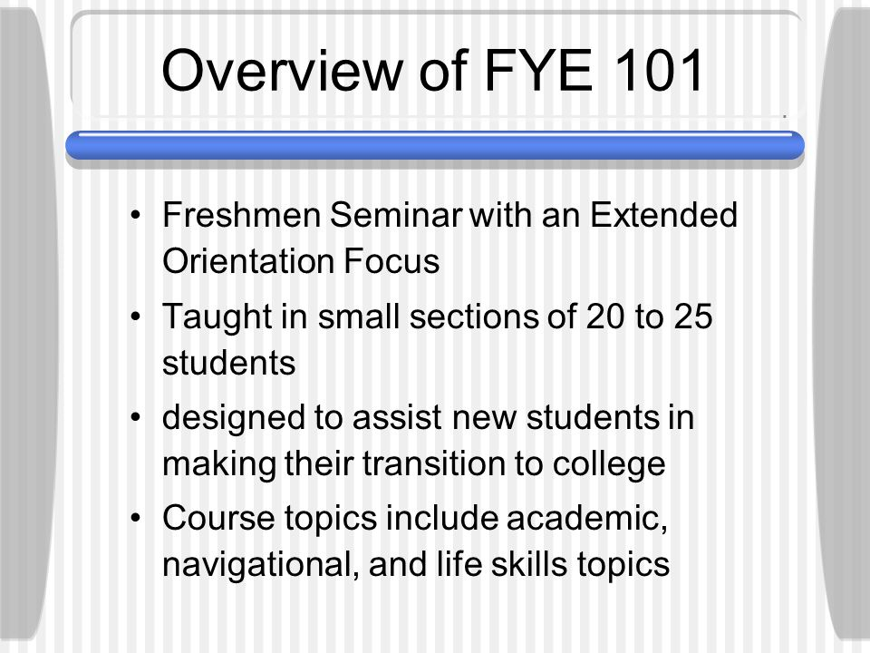 Overview of FYE 101 Freshmen Seminar with an Extended Orientation Focus Taught in small sections of 20 to 25 students designed to assist new students in making their transition to college Course topics include academic, navigational, and life skills topics