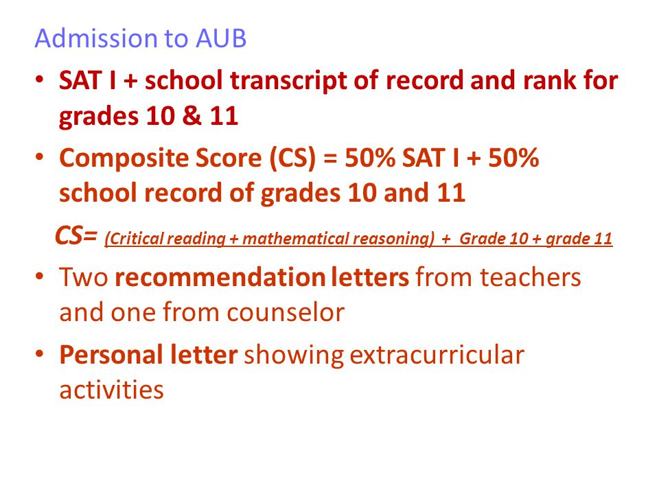 Admission to AUB SAT I + school transcript of record and rank for grades 10 & 11 Composite Score (CS) = 50% SAT I + 50% school record of grades 10 and 11 CS= (Critical reading + mathematical reasoning) + Grade 10 + grade 11 Two recommendation letters from teachers and one from counselor Personal letter showing extracurricular activities