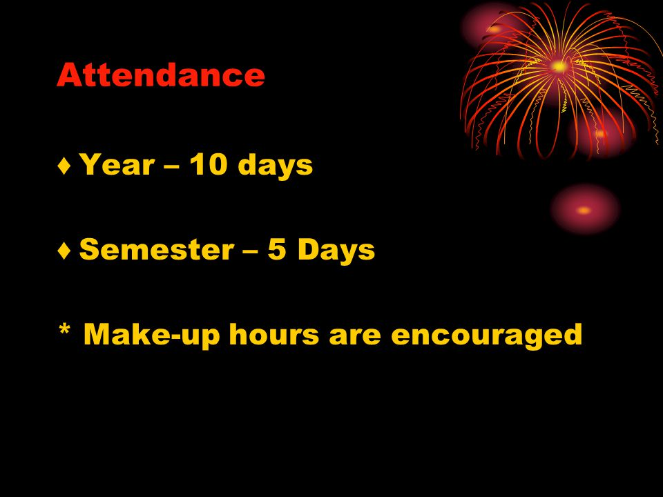 Attendance ♦ Year – 10 days ♦ Semester – 5 Days * Make-up hours are encouraged