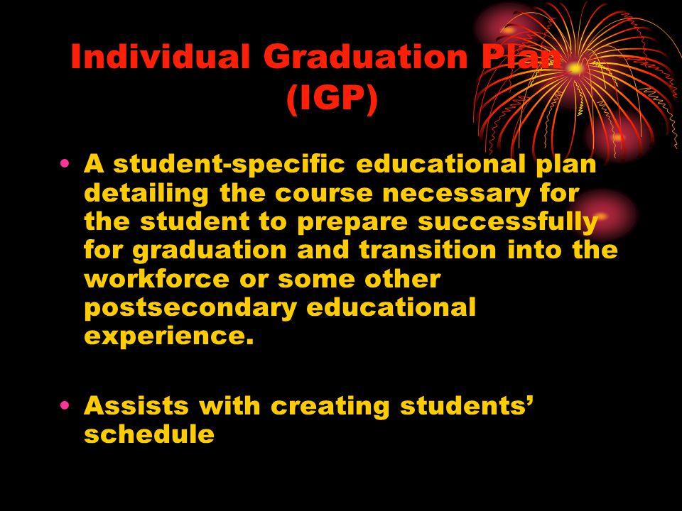 Individual Graduation Plan (IGP) A student-specific educational plan detailing the course necessary for the student to prepare successfully for graduation and transition into the workforce or some other postsecondary educational experience.