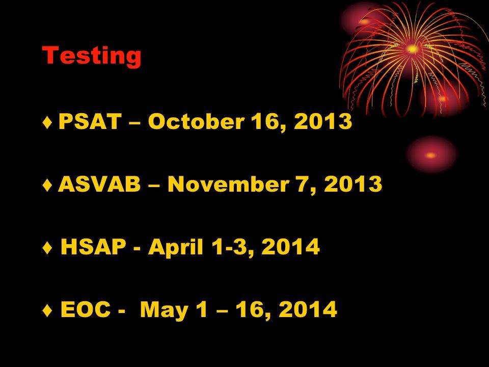 Testing ♦ PSAT – October 16, 2013 ♦ ASVAB – November 7, 2013 ♦ HSAP - April 1-3, 2014 ♦ EOC - May 1 – 16, 2014