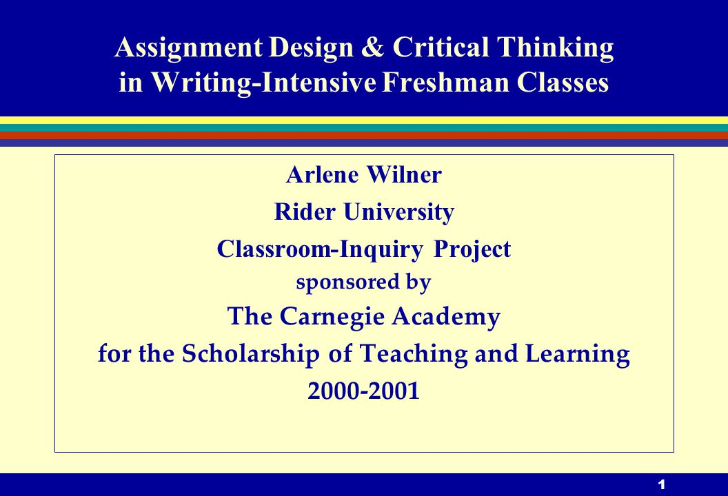 1 Assignment Design & Critical Thinking in Writing-Intensive Freshman Classes Arlene Wilner Rider University Classroom-Inquiry Project sponsored by The Carnegie Academy for the Scholarship of Teaching and Learning 2000-2001