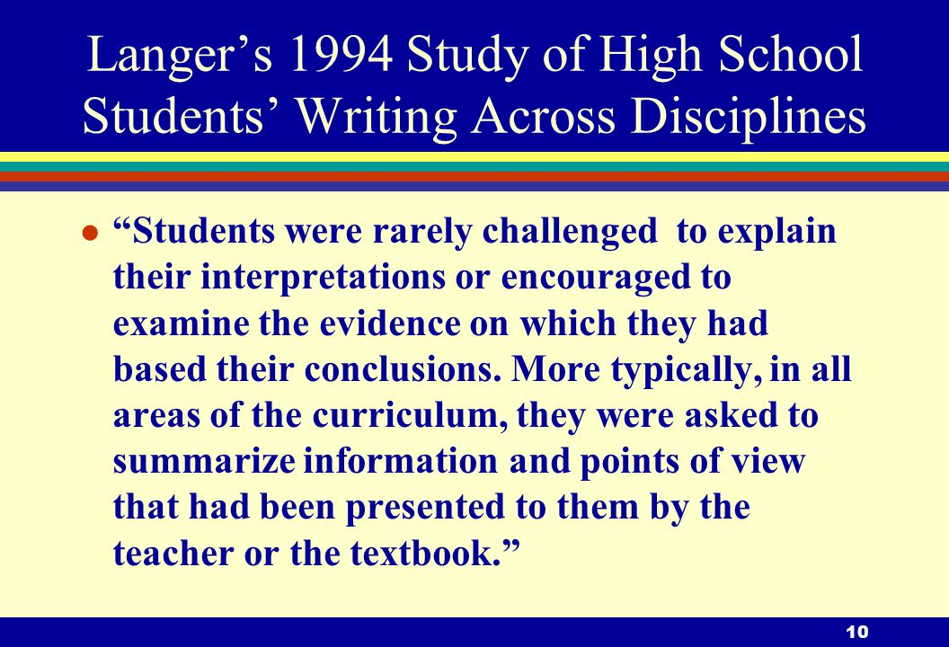 10 Langer's 1994 Study of High School Students' Writing Across Disciplines l Students were rarely challenged to explain their interpretations or encouraged to examine the evidence on which they had based their conclusions.