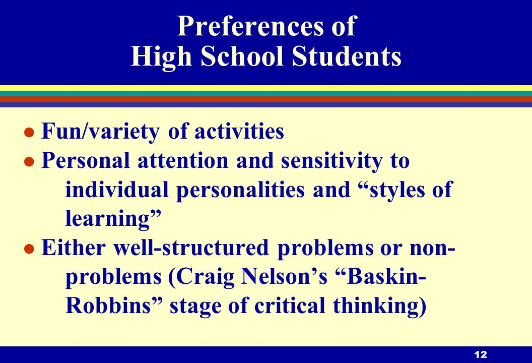 12 Preferences of High School Students l Fun/variety of activities l Personal attention and sensitivity to individual personalities and styles of learning l Either well-structured problems or non- problems (Craig Nelson's Baskin- Robbins stage of critical thinking)