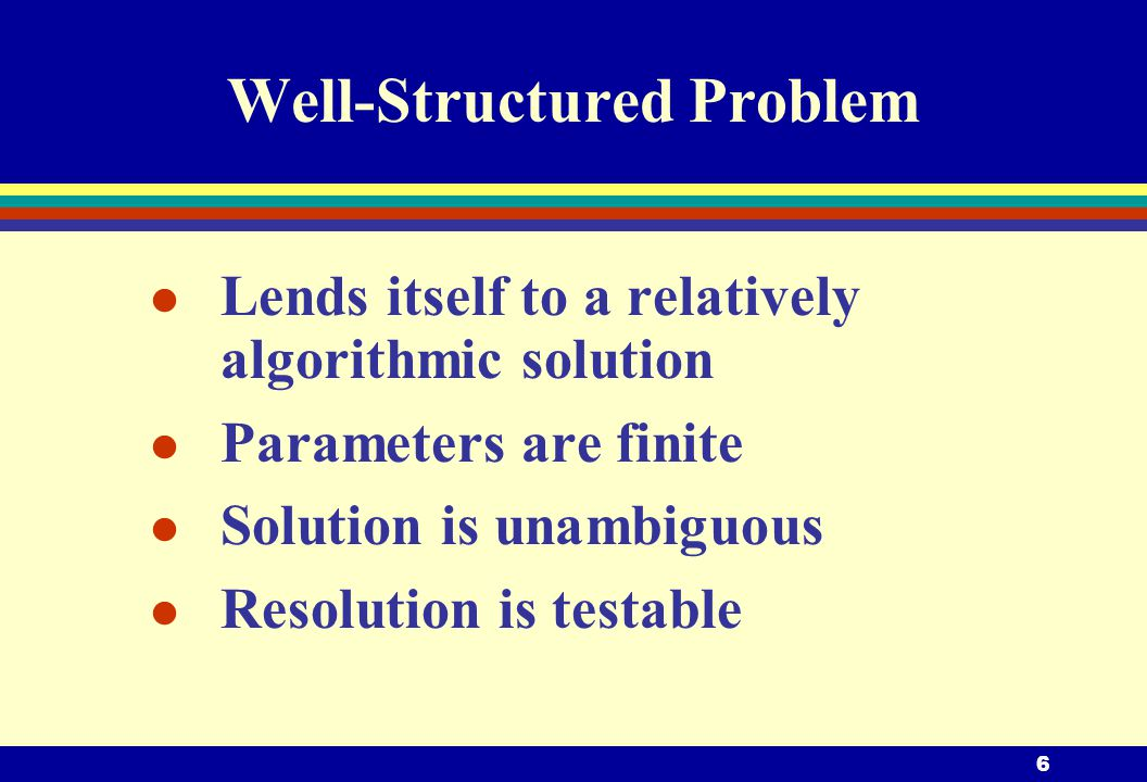 6 Well-Structured Problem l Lends itself to a relatively algorithmic solution l Parameters are finite l Solution is unambiguous l Resolution is testable