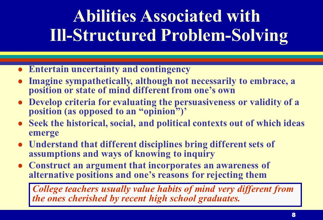 8 Abilities Associated with Ill-Structured Problem-Solving l Entertain uncertainty and contingency l Imagine sympathetically, although not necessarily to embrace, a position or state of mind different from one's own l Develop criteria for evaluating the persuasiveness or validity of a position (as opposed to an opinion )' l Seek the historical, social, and political contexts out of which ideas emerge l Understand that different disciplines bring different sets of assumptions and ways of knowing to inquiry l Construct an argument that incorporates an awareness of alternative positions and one's reasons for rejecting them College teachers usually value habits of mind very different from the ones cherished by recent high school graduates.