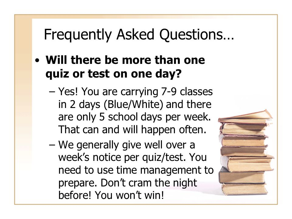 Frequently Asked Questions… Will there be more than one quiz or test on one day.