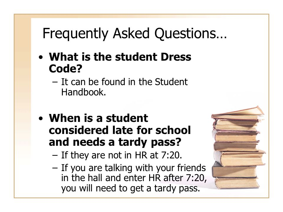 Frequently Asked Questions… What is the student Dress Code? –It can be found in the Student Handbook. When is a student considered late for school and