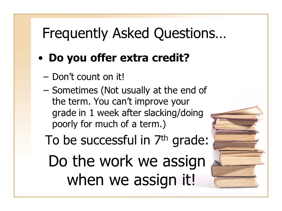 Frequently Asked Questions… Do you offer extra credit? –Don't count on it! –Sometimes (Not usually at the end of the term. You can't improve your grad