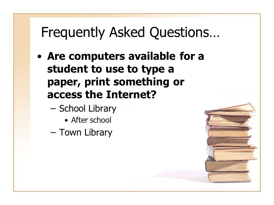 Frequently Asked Questions… Are computers available for a student to use to type a paper, print something or access the Internet? –School Library Afte