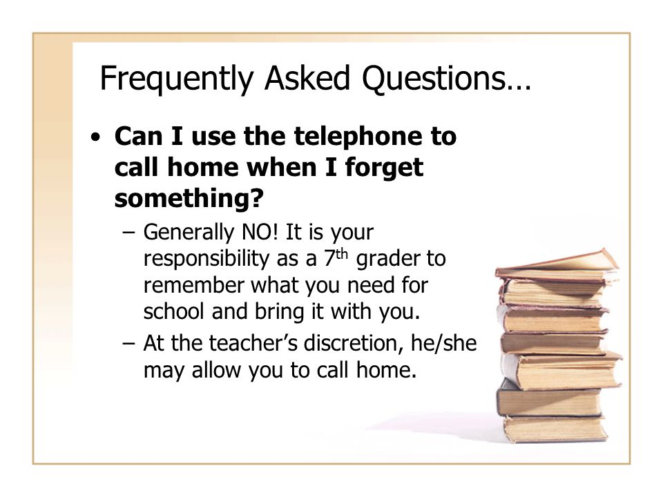 Frequently Asked Questions… Can I use the telephone to call home when I forget something? –Generally NO! It is your responsibility as a 7 th grader to