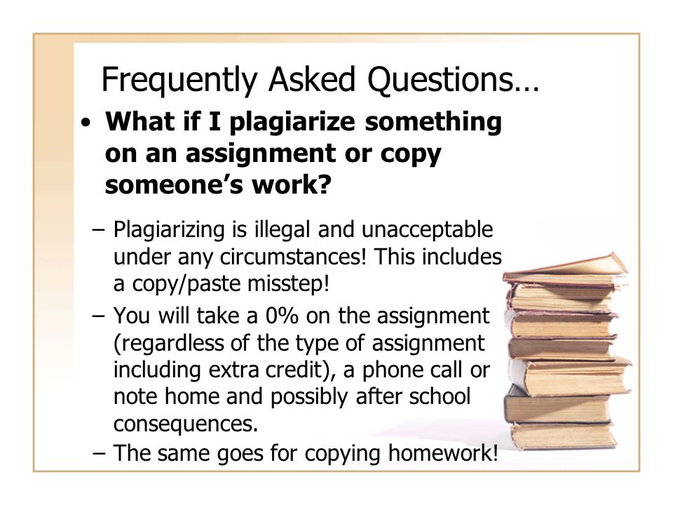 Frequently Asked Questions… What if I plagiarize something on an assignment or copy someone's work? –Plagiarizing is illegal and unacceptable under an