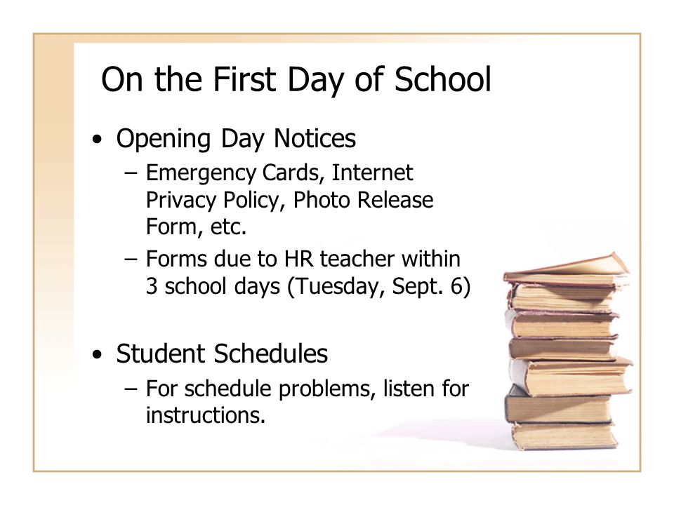 On the First Day of School Opening Day Notices –Emergency Cards, Internet Privacy Policy, Photo Release Form, etc. –Forms due to HR teacher within 3 s