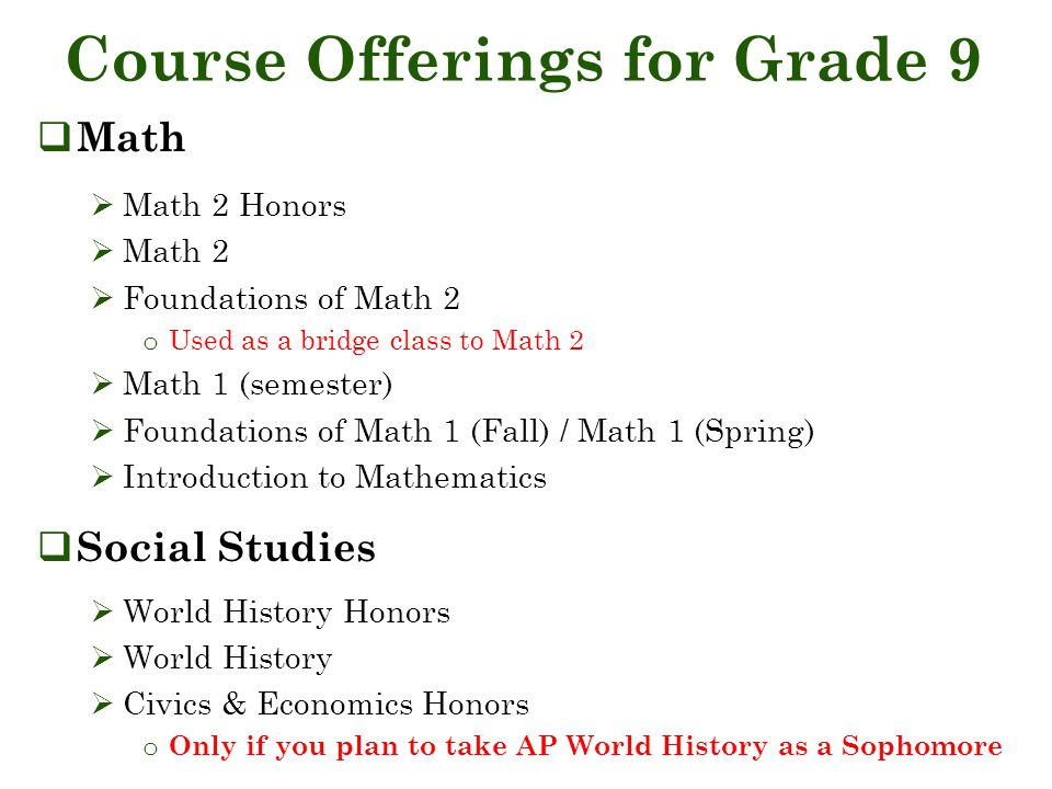 Course Offerings for Grade 9  Math  Math 2 Honors  Math 2  Foundations of Math 2 o Used as a bridge class to Math 2  Math 1 (semester)  Foundations of Math 1 (Fall) / Math 1 (Spring)  Introduction to Mathematics  Social Studies  World History Honors  World History  Civics & Economics Honors o Only if you plan to take AP World History as a Sophomore