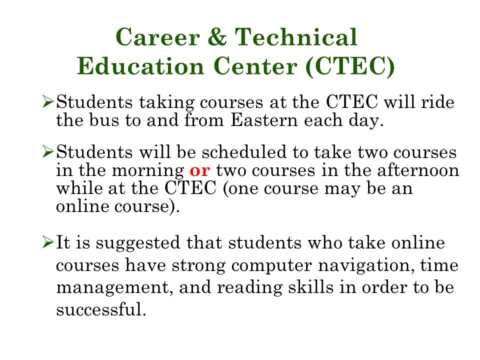 Career & Technical Education Center (CTEC)  Students taking courses at the CTEC will ride the bus to and from Eastern each day.