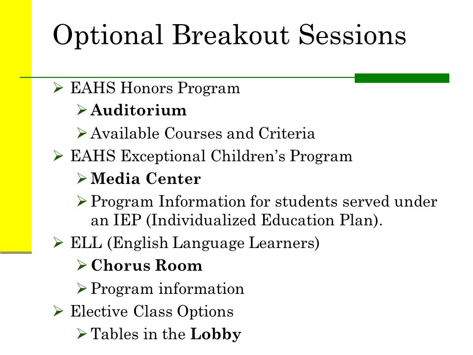 Optional Breakout Sessions  EAHS Honors Program  Auditorium  Available Courses and Criteria  EAHS Exceptional Children's Program  Media Center  Program Information for students served under an IEP (Individualized Education Plan).